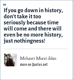 Mehmet Murat ildan: If you go down in history, don't take it too seriously because time will come and there will even be no more history, just nothingness!