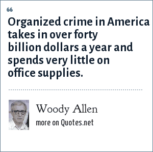 Woody Allen: Organized crime in America takes in over forty billion dollars a year and spends very little on office supplies.
