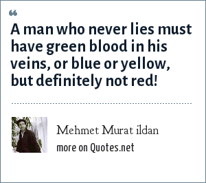 Mehmet Murat ildan: A man who never lies must have green blood in his veins, or blue or yellow, but definitely not red!