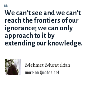 Mehmet Murat ildan: We can't see and we can't reach the frontiers of our ignorance; we can only approach to it by extending our knowledge.