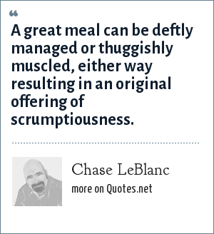 Chase LeBlanc: A great meal can be deftly managed or thuggishly muscled, either way resulting in an original offering of scrumptiousness.