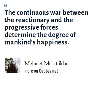 Mehmet Murat ildan: The continuous war between the reactionary and the progressive forces determine the degree of mankind's happiness.