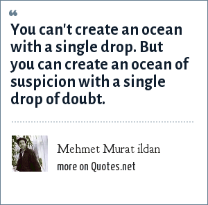 Mehmet Murat ildan: You can't create an ocean with a single drop. But you can create an ocean of suspicion with a single drop of doubt.