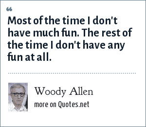 Woody Allen: Most of the time I don't have much fun. The rest of the time I don't have any fun at all.