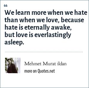 Mehmet Murat ildan: We learn more when we hate than when we love, because hate is eternally awake, but love is everlastingly asleep.