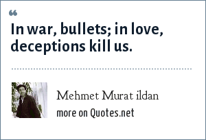 Mehmet Murat ildan: In war, bullets; in love, deceptions kill us.