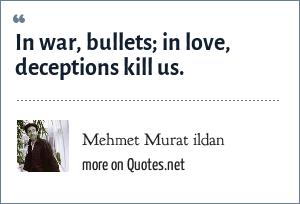 Mehmet Murat ildan: In war, bullets; in love, deceptions kill us.