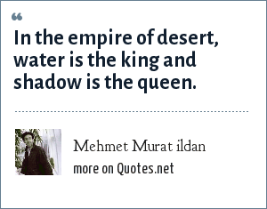 Mehmet Murat ildan: In the empire of desert, water is the king and shadow is the queen.