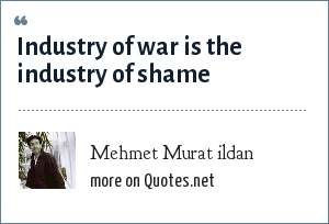 Mehmet Murat ildan: Industry of war is the industry of shame
