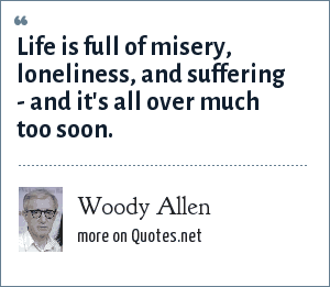 Woody Allen: Life is full of misery, loneliness, and suffering - and it's all over much too soon.