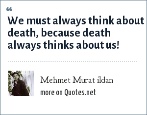 Mehmet Murat ildan: We must always think about death, because death always thinks about us!