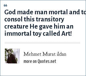 m: God made man mortal and to consol this transitory creature He gave him an immortal toy called Art!