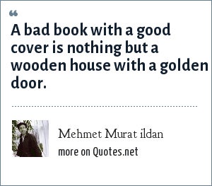 Mehmet Murat ildan: A bad book with a good cover is nothing but a wooden house with a golden door.