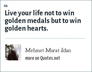 Mehmet Murat ildan: Live your life not to win golden medals but to win golden hearts.