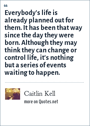 Caitlin Kell: Everybody's life is already planned out for them. It has been that way since the day they were born. Although they may think they can change or control life, it's nothing but a series of events waiting to happen.
