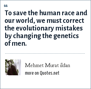 Mehmet Murat ildan: To save the human race and our world, we must correct the evolutionary mistakes by changing the genetics of men.