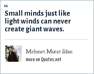 Mehmet Murat ildan: Small minds just like light winds can never create giant waves.