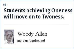 Woody Allen: Students achieving Oneness will move on to Twoness.
