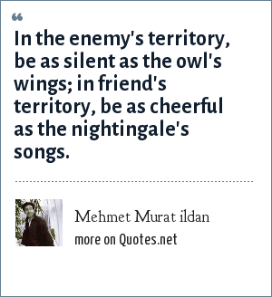 Mehmet Murat ildan: In the enemy's territory, be as silent as the owl's wings; in friend's territory, be as cheerful as the nightingale's songs.