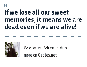 Mehmet Murat ildan: If we lose all our sweet memories, it means we are dead even if we are alive!