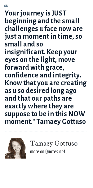 Tamaey Gottuso: Your journey is JUST beginning and the small challenges u face now are just a moment in time, so small and so insignificant. Keep your eyes on the light, move forward with grace, confidence and integrity. Know that you are creating as u so desired long ago and that our paths are exactly where they are suppose to be in this NOW moment.