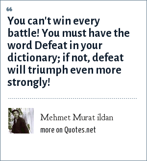 Mehmet Murat ildan: You can't win every battle! You must have the word Defeat in your dictionary; if not, defeat will triumph even more strongly!