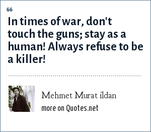 Mehmet Murat ildan: In times of war, don't touch the guns; stay as a human! Always refuse to be a killer!