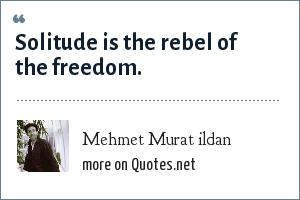 Mehmet Murat ildan: Solitude is the rebel of the freedom.