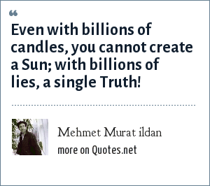 Mehmet Murat ildan: Even with billions of candles, you cannot create a Sun; with billions of lies, a single Truth!