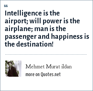 Mehmet Murat ildan: Intelligence is the airport; will power is the airplane; man is the passenger and happiness is the destination!