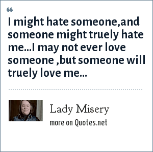 Lady Misery: I might hate someone,and someone might truely hate me...I may not ever love someone ,but someone will truely love me...
