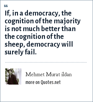 Mehmet Murat ildan: If, in a democracy, the cognition of the majority is not much better than the cognition of the sheep, democracy will surely fail.