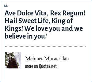 Mehmet Murat ildan: Ave Dolce Vita, Rex Regum! Hail Sweet Life, King of Kings! We love you and we believe in you!
