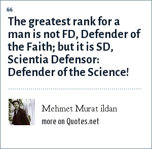 Mehmet Murat ildan: The greatest rank for a man is not FD, Defender of the Faith; but it is SD, Scientia Defensor: Defender of the Science!