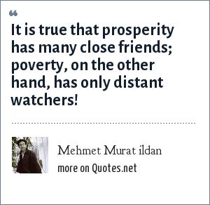 Mehmet Murat ildan: It is true that prosperity has many close friends; poverty, on the other hand, has only distant watchers!