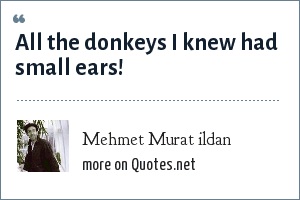 Mehmet Murat ildan: All the donkeys I knew had small ears!