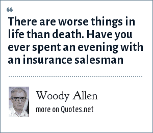 Woody Allen: There are worse things in life than death. Have you ever spent an evening with an insurance salesman
