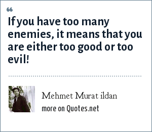 Mehmet Murat ildan: If you have too many enemies, it means that you are either too good or too evil!