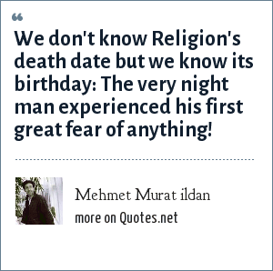 Mehmet Murat ildan: We don't know Religion's death date but we know its birthday: The very night man experienced his first great fear of anything!