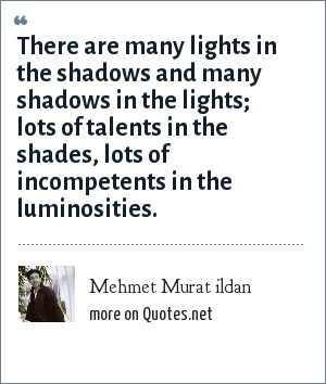 Mehmet Murat ildan: There are many lights in the shadows and many shadows in the lights; lots of talents in the shades, lots of incompetents in the luminosities.