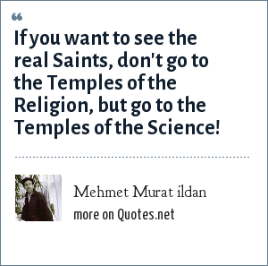 Mehmet Murat ildan: If you want to see the real Saints, don't go to the Temples of the Religion, but go to the Temples of the Science!