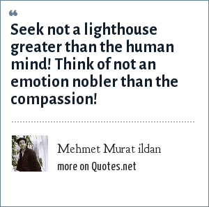 Mehmet Murat ildan: Seek not a lighthouse greater than the human mind! Think of not an emotion nobler than the compassion!