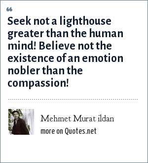 Mehmet Murat ildan: Seek not a lighthouse greater than the human mind! Believe not the existence of an emotion nobler than the compassion!