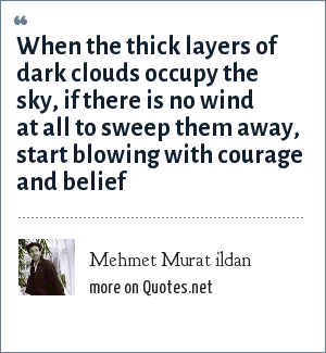 Mehmet Murat ildan: When the thick layers of dark clouds occupy the sky, if there is no wind at all to sweep them away, start blowing with courage and belief