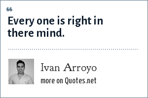 Ivan Arroyo: Every one is right in there mind.