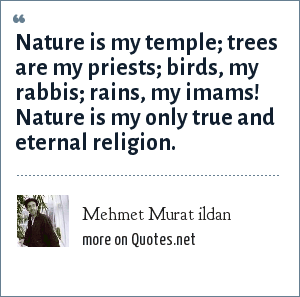 Mehmet Murat ildan: Nature is my temple; trees are my priests; birds, my rabbis; rains, my imams! Nature is my only true and eternal religion.
