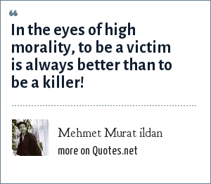m: In the eyes of high morality, to be a victim is always better than to be a killer!