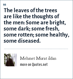 Mehmet Murat ildan: The leaves of the trees are like the thoughts of the men: Some are bright, some dark; some fresh, some rotten; some healthy, some diseased.