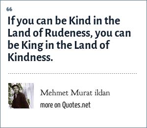 Mehmet Murat ildan: If you can be Kind in the Land of Rudeness, you can be King in the Land of Kindness.