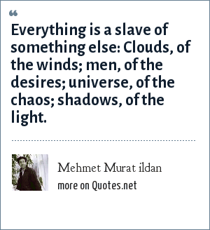 Mehmet Murat ildan: Everything is a slave of something else: Clouds, of the winds; men, of the desires; universe, of the chaos; shadows, of the light.